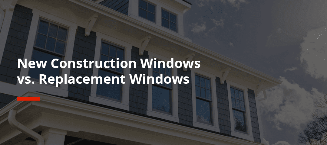 New Construction Windows vs. Replacement Windows